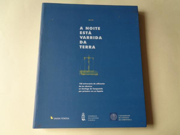 A noite está varrida da terra. 150 aniversario da utilización da luz eléctrica en Santiago de Compostela por primeira vez en España. Catálogo da Exposición, 2001